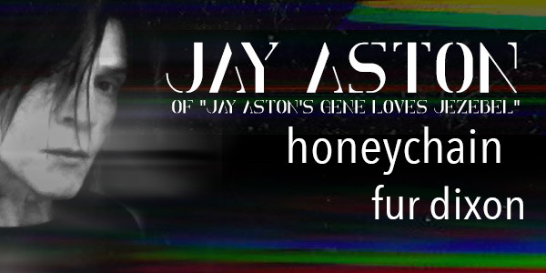 "JAY ASTON of ""JAY ASTON's GENE LOVES JEZEBEL"" w/ HONEYCHAIN, FUR DIXON"