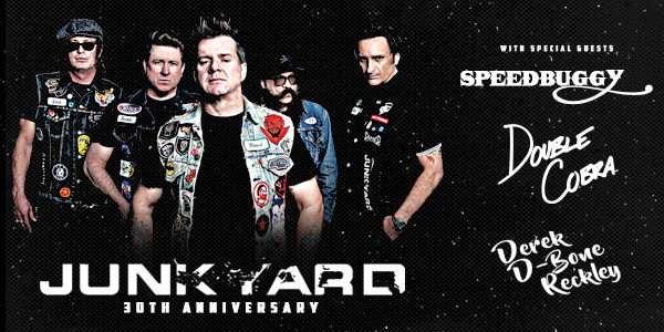JUNKYARD - 30TH ANNIVERSARY SHOW w/ DOUBLE COBRA, SPEEDBUGGY, DEREK D-BONE RECKLEY