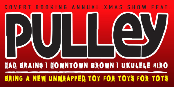 COVERT BOOKING/TOYS FOR TOTS PUNK XMAS SHOW: Pulley, Dad Brains, Downtown Brown