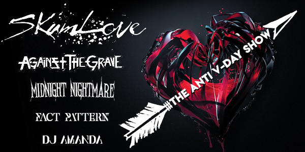 ANTI V-DAY SHOW w/ SKUMLOVE, AGAINST TEH GRAVE, FACT PATTERN, MIDNIGHT NIGHTMARE, DJ AMANDA