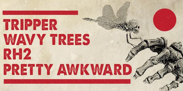 TRIPPER, WAVY TREES, RH2, PRETTY AWKWARD
