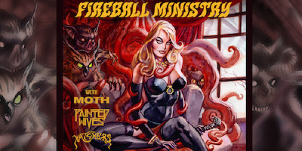 FIREBALL MINISTRY, MOTH, PAINTED WIVES, THE WATCHERS