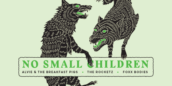 NO SMALL CHILDREN, ALVIE & THE BREAKFAST PIGS, THE ROCKETZ, FOXX BODIES
